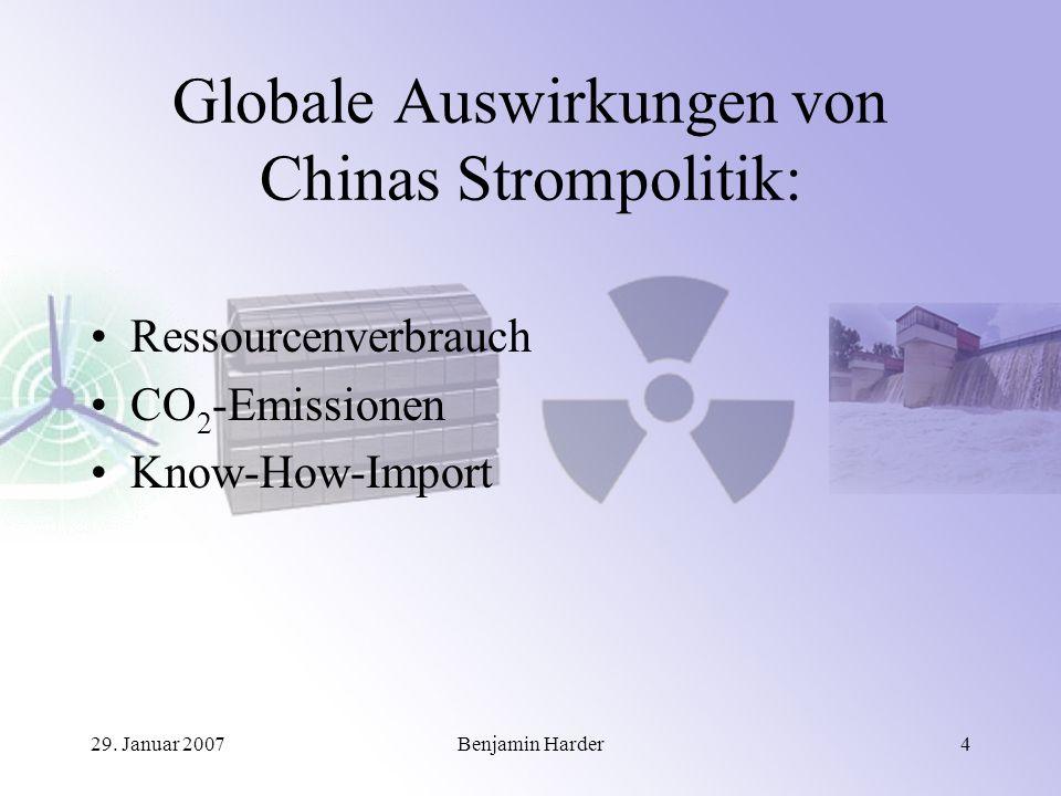 29. Januar 2007Benjamin Harder4 Globale Auswirkungen von Chinas Strompolitik: Ressourcenverbrauch CO 2 -Emissionen Know-How-Import