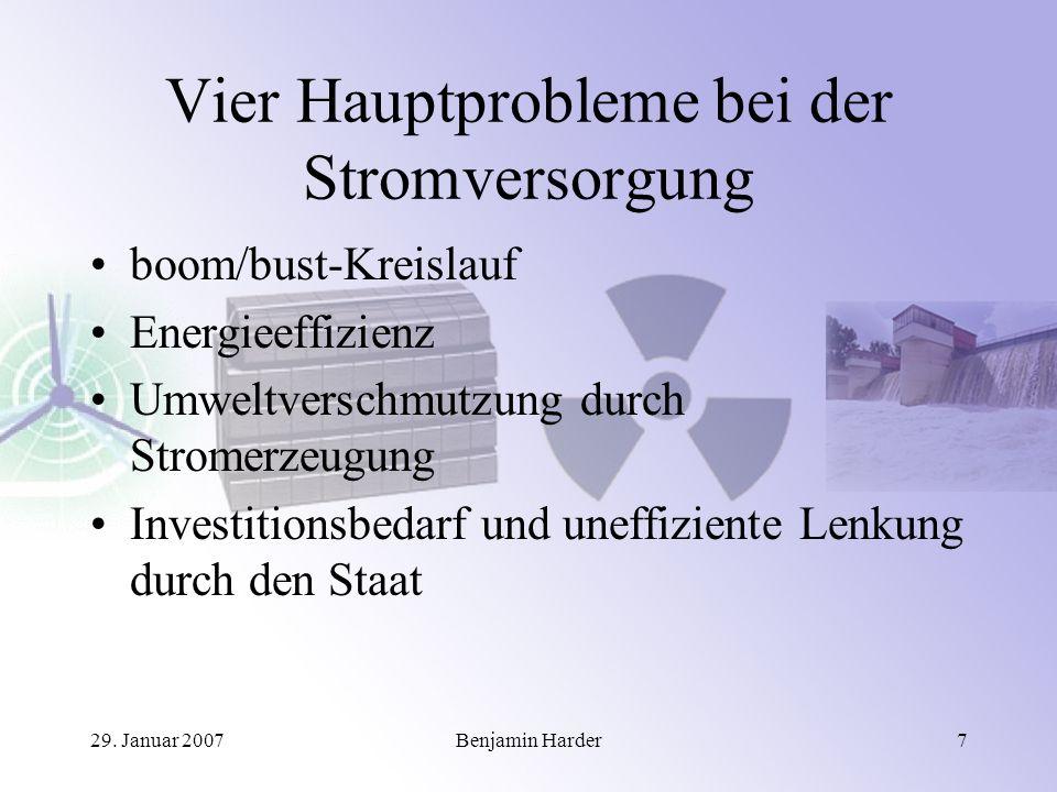 29. Januar 2007Benjamin Harder7 Vier Hauptprobleme bei der Stromversorgung boom/bust-Kreislauf Energieeffizienz Umweltverschmutzung durch Stromerzeugu