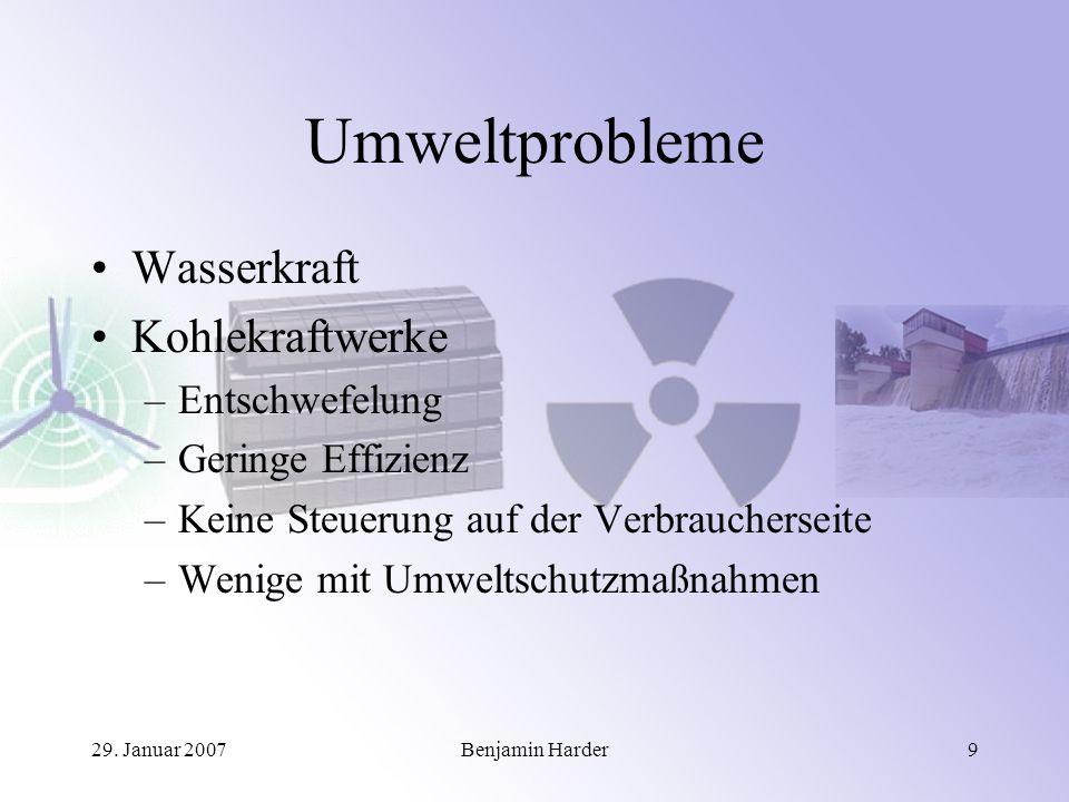 29. Januar 2007Benjamin Harder9 Umweltprobleme Wasserkraft Kohlekraftwerke –Entschwefelung –Geringe Effizienz –Keine Steuerung auf der Verbraucherseit