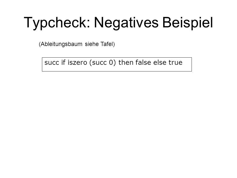 Typcheck: Negatives Beispiel succ if iszero (succ 0) then false else true (Ableitungsbaum siehe Tafel)