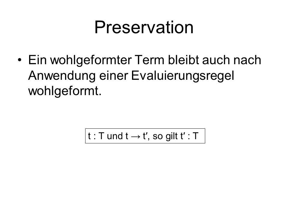 Preservation Ein wohlgeformter Term bleibt auch nach Anwendung einer Evaluierungsregel wohlgeformt. t : T und t t, so gilt t : T