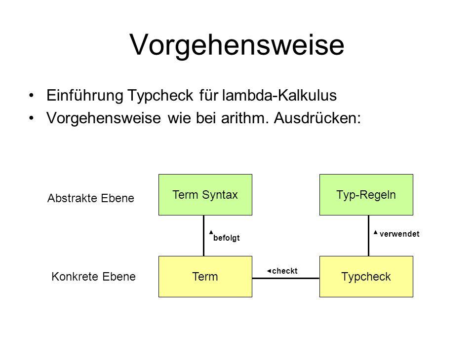 Vorgehensweise Einführung Typcheck für lambda-Kalkulus Vorgehensweise wie bei arithm. Ausdrücken: Term SyntaxTyp-Regeln TermTypcheck Abstrakte Ebene K