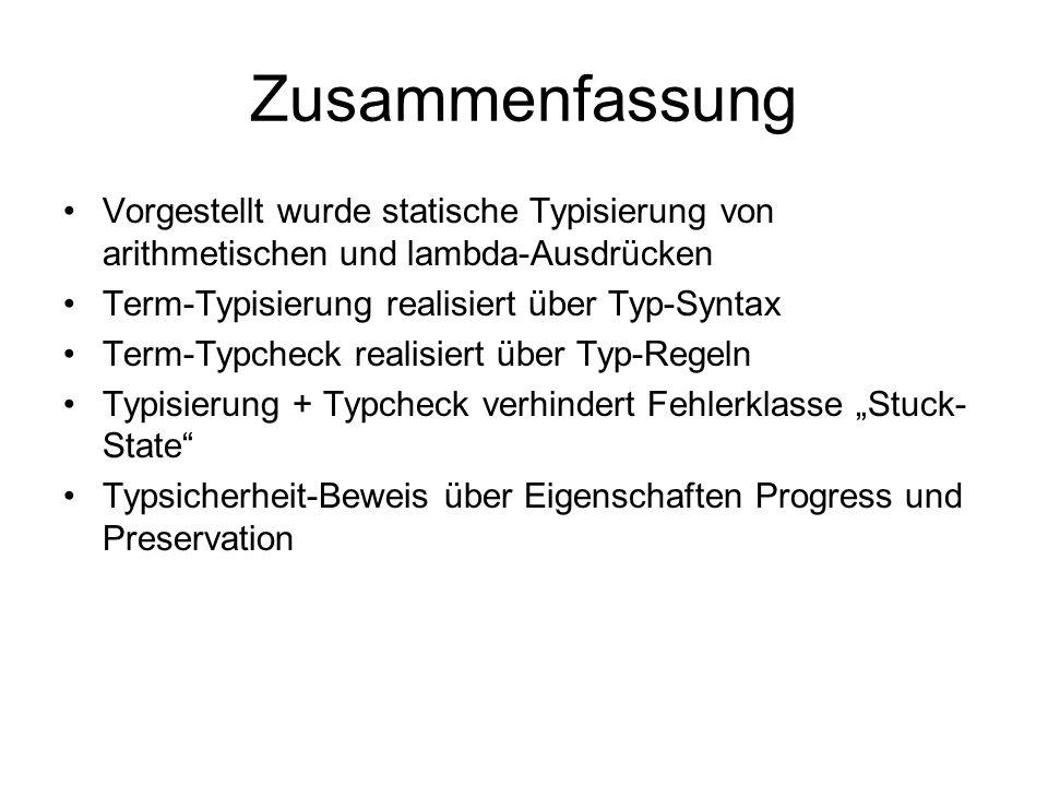 Zusammenfassung Vorgestellt wurde statische Typisierung von arithmetischen und lambda-Ausdrücken Term-Typisierung realisiert über Typ-Syntax Term-Typc