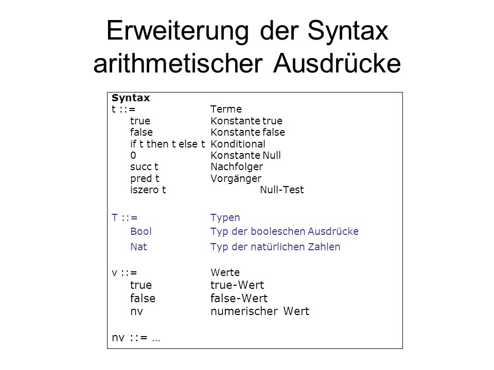 Erweiterung der Syntax arithmetischer Ausdrücke II Evaluationsregelnt -> t if true then t2 else t3 -> t2E-IF-TRUE if false then t2 else t3 -> t3E-IF-FALSE … Typisierungsregeln true : BoolT-TRUE false : BoolT-FALSE t1 : Bool t2 : T t3 : TT-IF if t1 then t2 else t3 : T 0 : NatT-ZERO t1 : Nat T-SUCC succ t1 : Nat t1 : Nat T-PRED pred t1 : Nat t1 : NatT-ISZERO iszero t1 : Bool