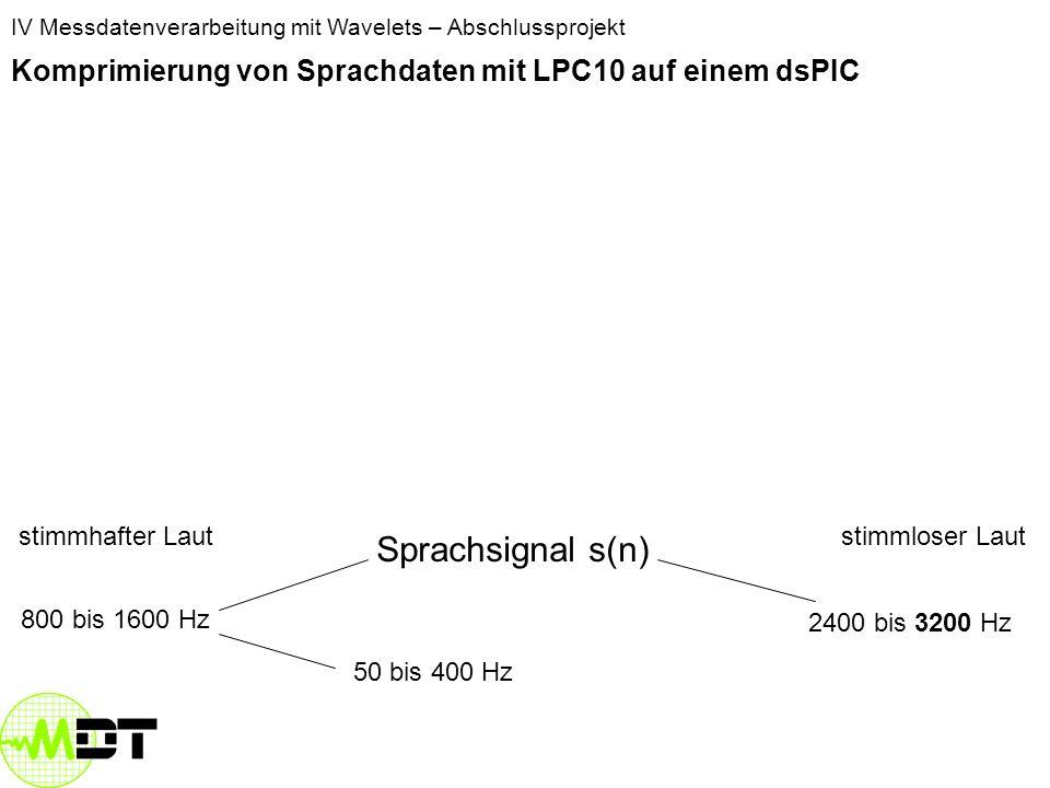 IV Messdatenverarbeitung mit Wavelets – Abschlussprojekt Komprimierung von Sprachdaten mit LPC10 auf einem dsPIC Luft kommt aus den Lungen strömt an den Stimmbändern vorbei Stimmbänder schwingen Stimmbänder schwingen nicht stimmhafter Lautstimmloser Laut Weitere Artikulierung durch den Rachenraum Sprachsignal s(n) 800 bis 1600 Hz 2400 bis 3200 Hz Grundfrequenz 50 bis 400 Hz