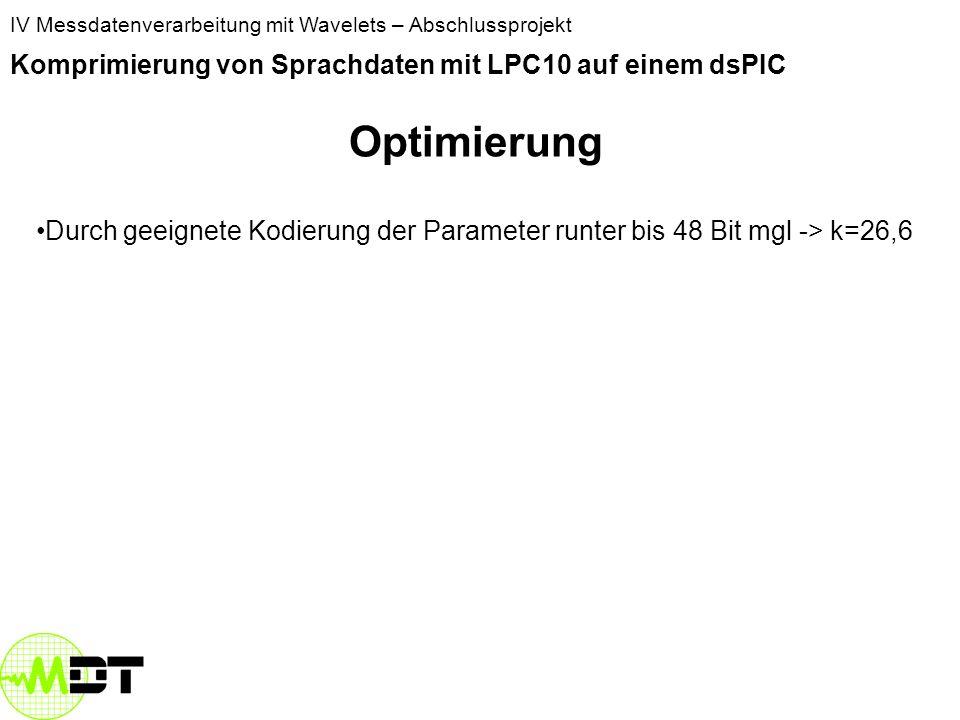 IV Messdatenverarbeitung mit Wavelets – Abschlussprojekt Komprimierung von Sprachdaten mit LPC10 auf einem dsPIC 12 Werte (Koeffs, Gain, Pitch) statt 160 Parameterkompression 160/12 = 13,3 Kompression ABER: Parameter haben andere Wertebereiche Gleitkommazahlen für LPC-Parameter haben 32 Bit Samples des Signals 8 Bit 1280Bit/384 Bit Kompression 3,3
