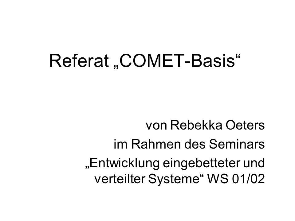 COMET-Basis von Rebekka Oeters WS 01/02 22 Modellierung der Interobjektkommunikation Ziel ist die Definition der Kommunikation zwischen Objekten Kollaborationsdiagramme versus Sequenzdiagramme Beide Diagramme stellen jeweils immer nur eine Interaktionsabfolge innerhalb des Systems dar Bezeichnung von Messages