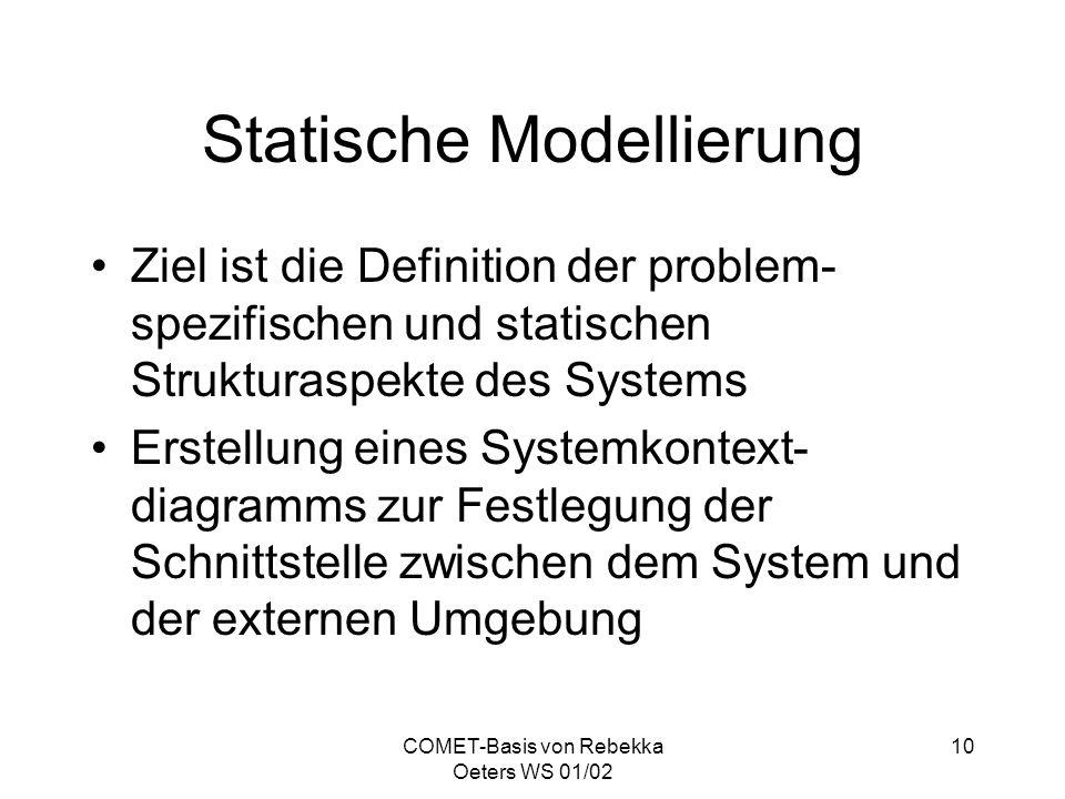 COMET-Basis von Rebekka Oeters WS 01/02 10 Statische Modellierung Ziel ist die Definition der problem- spezifischen und statischen Strukturaspekte des