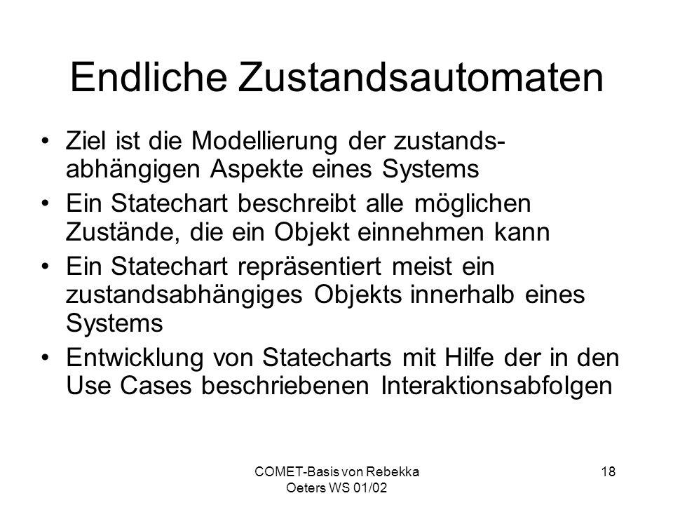 COMET-Basis von Rebekka Oeters WS 01/02 18 Endliche Zustandsautomaten Ziel ist die Modellierung der zustands- abhängigen Aspekte eines Systems Ein Sta