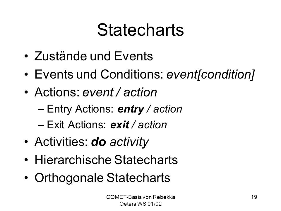 COMET-Basis von Rebekka Oeters WS 01/02 19 Statecharts Zustände und Events Events und Conditions: event[condition] Actions: event / action –Entry Acti