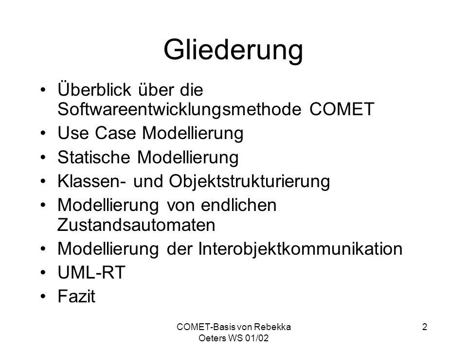 COMET-Basis von Rebekka Oeters WS 01/02 13 Klassen- und Objekt- strukturierung Kategorisierung von systeminternen und externen Klassen des Systems mit Hilfe von Stereotypen Ziel ist die Identifizierung der konkreten Softwareobjekte, aus denen das System komponiert wird Verwendung von Objektstrukturierungs- kriterien und Stereotypen zur Klassifizierung