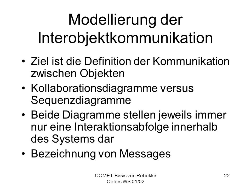 COMET-Basis von Rebekka Oeters WS 01/02 22 Modellierung der Interobjektkommunikation Ziel ist die Definition der Kommunikation zwischen Objekten Kolla