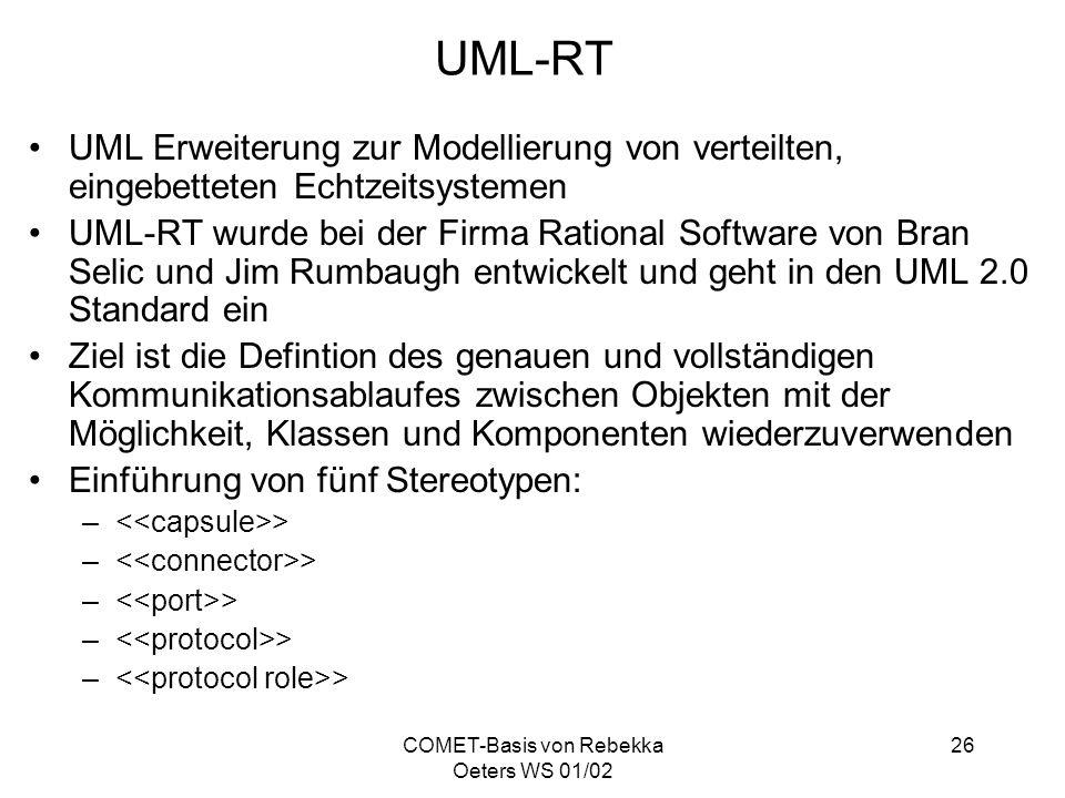 COMET-Basis von Rebekka Oeters WS 01/02 26 UML-RT UML Erweiterung zur Modellierung von verteilten, eingebetteten Echtzeitsystemen UML-RT wurde bei der