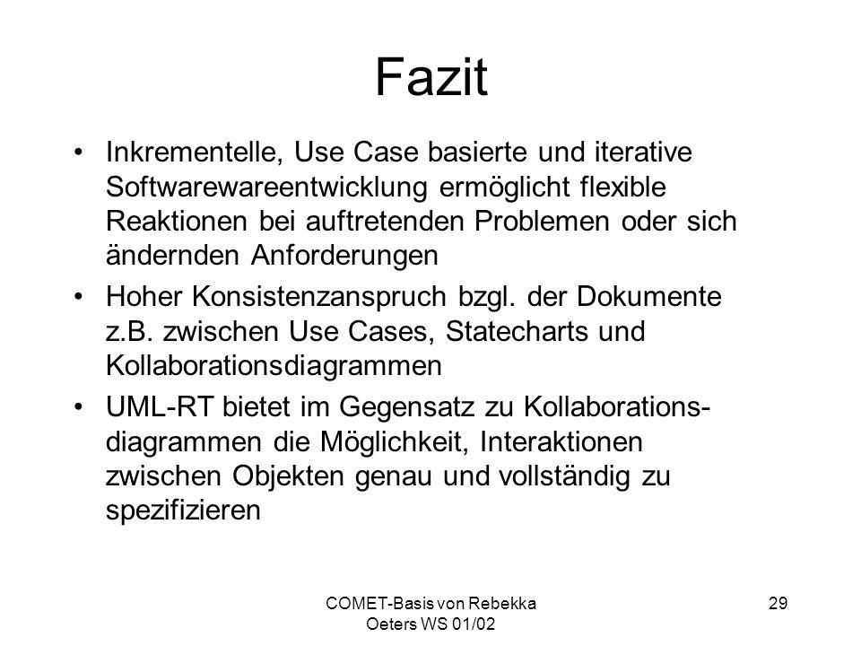 COMET-Basis von Rebekka Oeters WS 01/02 29 Fazit Inkrementelle, Use Case basierte und iterative Softwarewareentwicklung ermöglicht flexible Reaktionen