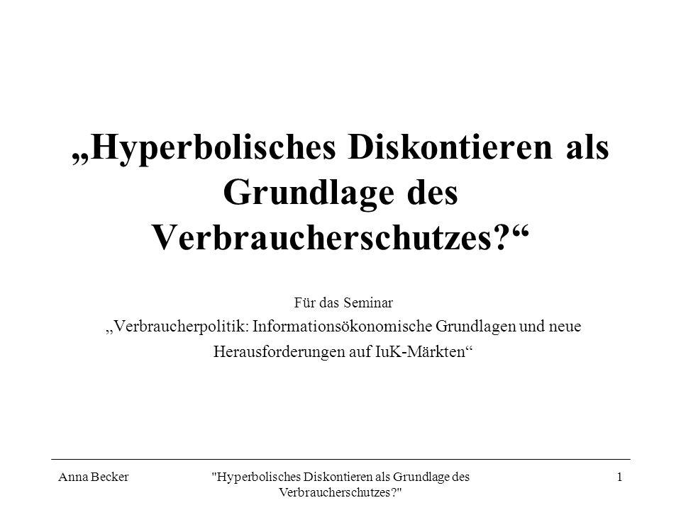 Anna Becker Hyperbolisches Diskontieren als Grundlage des Verbraucherschutzes? 2 Hyperbolisches Diskontieren Das Phänomen der Aufschieberitis (ODonoghue und Rabin, 1999) Auswirkung auf das Verbraucherverhalten: In Gebrauchtgütermärkten(Nocke und Peitz, 2003) Auf die Arbeitssuche (DellaVigna und Pasermann, 2003) Schlussfolgerungen für die Verbraucherpolitik