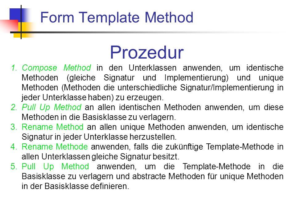 Form Template Method Prozedur 1.Compose Method in den Unterklassen anwenden, um identische Methoden (gleiche Signatur und Implementierung) und unique Methoden (Methoden die unterschiedliche Signatur/Implementierung in jeder Unterklasse haben) zu erzeugen.