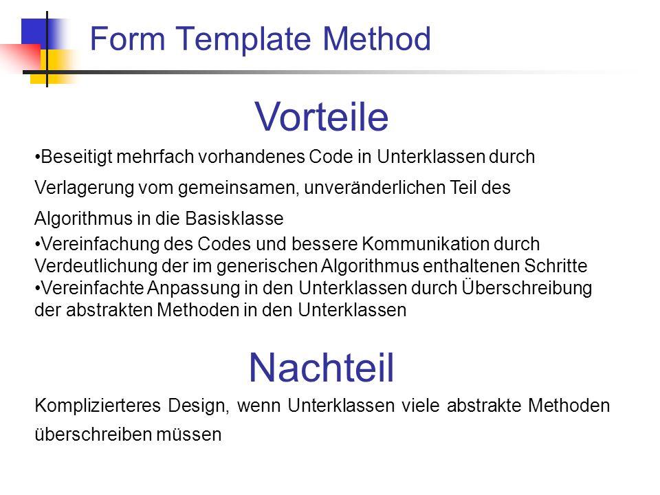 Form Template Method Vorteile Beseitigt mehrfach vorhandenes Code in Unterklassen durch Verlagerung vom gemeinsamen, unveränderlichen Teil des Algorithmus in die Basisklasse Vereinfachung des Codes und bessere Kommunikation durch Verdeutlichung der im generischen Algorithmus enthaltenen Schritte Vereinfachte Anpassung in den Unterklassen durch Überschreibung der abstrakten Methoden in den Unterklassen Nachteil Komplizierteres Design, wenn Unterklassen viele abstrakte Methoden überschreiben müssen