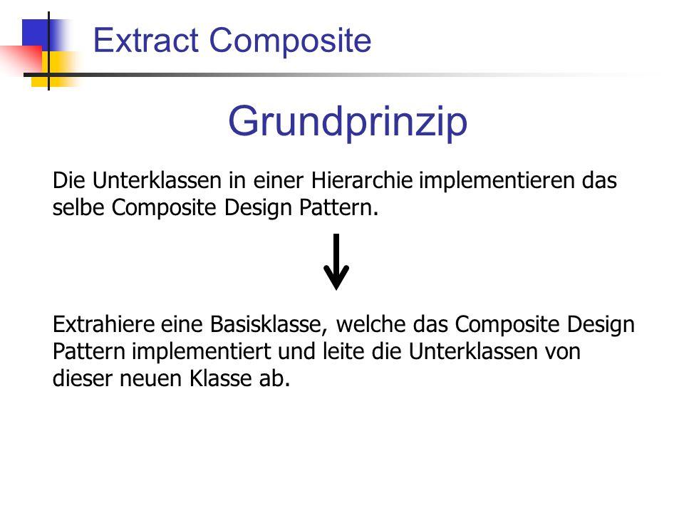 Extract Composite Grundprinzip Die Unterklassen in einer Hierarchie implementieren das selbe Composite Design Pattern.