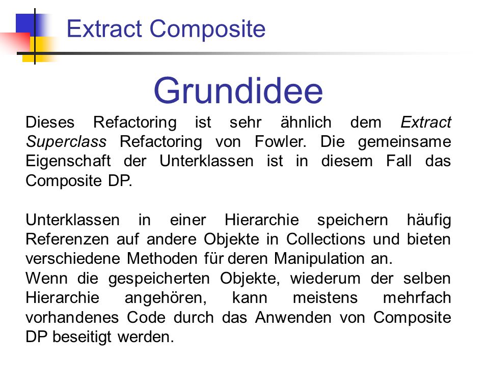 Extract Composite Grundidee Dieses Refactoring ist sehr ähnlich dem Extract Superclass Refactoring von Fowler.
