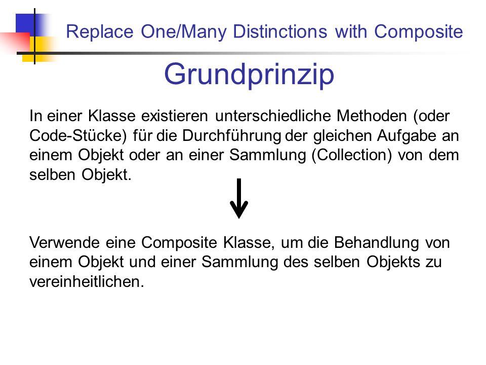 Replace One/Many Distinctions with Composite Grundprinzip In einer Klasse existieren unterschiedliche Methoden (oder Code-Stücke) für die Durchführung der gleichen Aufgabe an einem Objekt oder an einer Sammlung (Collection) von dem selben Objekt.