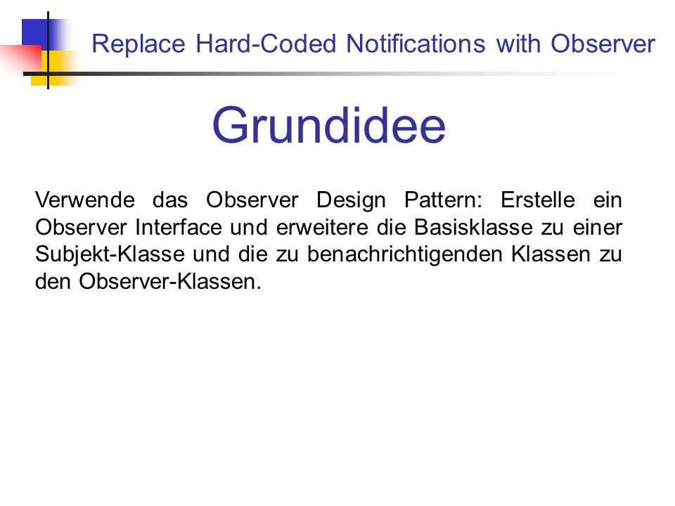 Replace Hard-Coded Notifications with Observer Grundidee Verwende das Observer Design Pattern: Erstelle ein Observer Interface und erweitere die Basisklasse zu einer Subjekt-Klasse und die zu benachrichtigenden Klassen zu den Observer-Klassen.