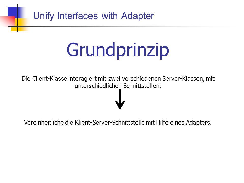 Unify Interfaces with Adapter Grundprinzip Die Client-Klasse interagiert mit zwei verschiedenen Server-Klassen, mit unterschiedlichen Schnittstellen.