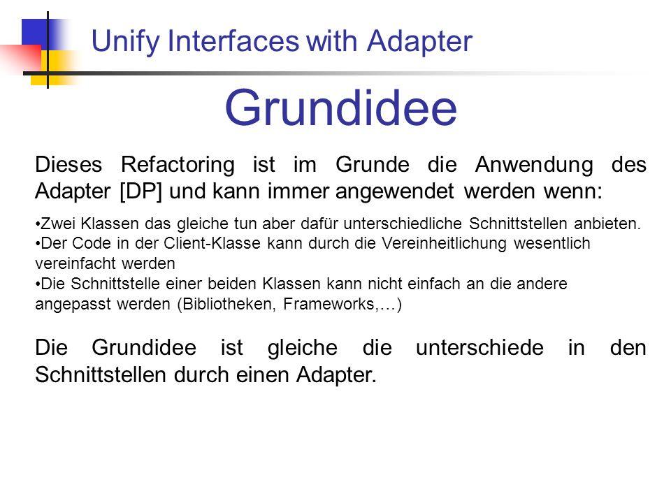 Unify Interfaces with Adapter Grundidee Dieses Refactoring ist im Grunde die Anwendung des Adapter [DP] und kann immer angewendet werden wenn: Zwei Klassen das gleiche tun aber dafür unterschiedliche Schnittstellen anbieten.