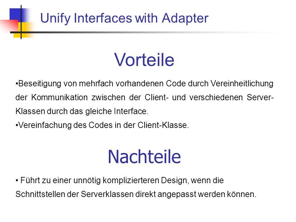 Unify Interfaces with Adapter Vorteile Beseitigung von mehrfach vorhandenen Code durch Vereinheitlichung der Kommunikation zwischen der Client- und verschiedenen Server- Klassen durch das gleiche Interface.