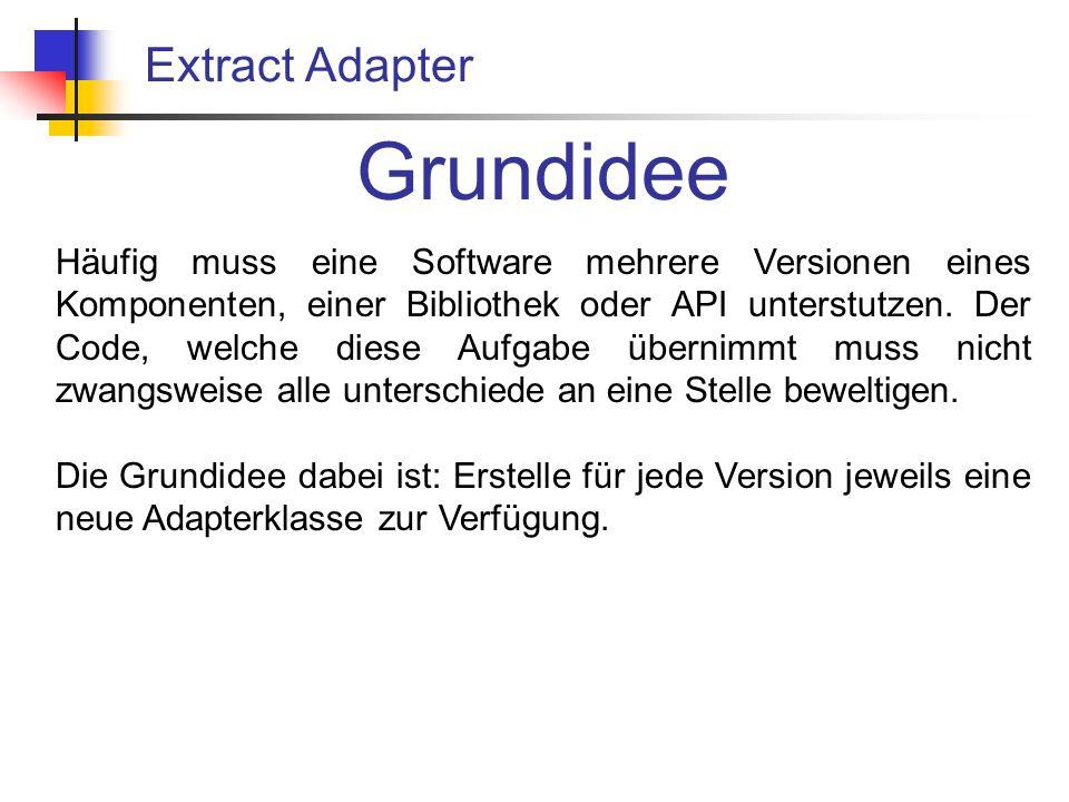 Extract Adapter Grundidee Häufig muss eine Software mehrere Versionen eines Komponenten, einer Bibliothek oder API unterstutzen.