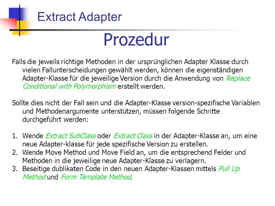 Extract Adapter Prozedur Falls die jeweils richtige Methoden in der ursprünglichen Adapter Klasse durch vielen Fallunterscheidungen gewählt werden, können die eigenständigen Adapter-Klasse für die jeweilige Version durch die Anwendung von Replace Conditional with Polymorphism erstellt werden.