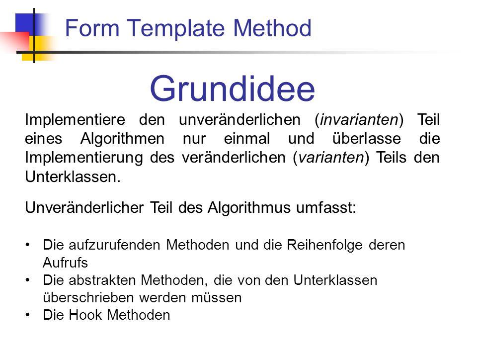 Form Template Method Grundidee Implementiere den unveränderlichen (invarianten) Teil eines Algorithmen nur einmal und überlasse die Implementierung des veränderlichen (varianten) Teils den Unterklassen.