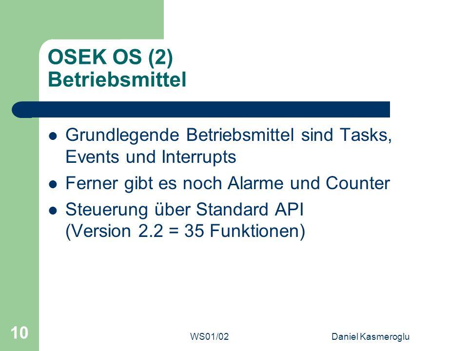 WS01/02Daniel Kasmeroglu 10 OSEK OS (2) Betriebsmittel Grundlegende Betriebsmittel sind Tasks, Events und Interrupts Ferner gibt es noch Alarme und Co