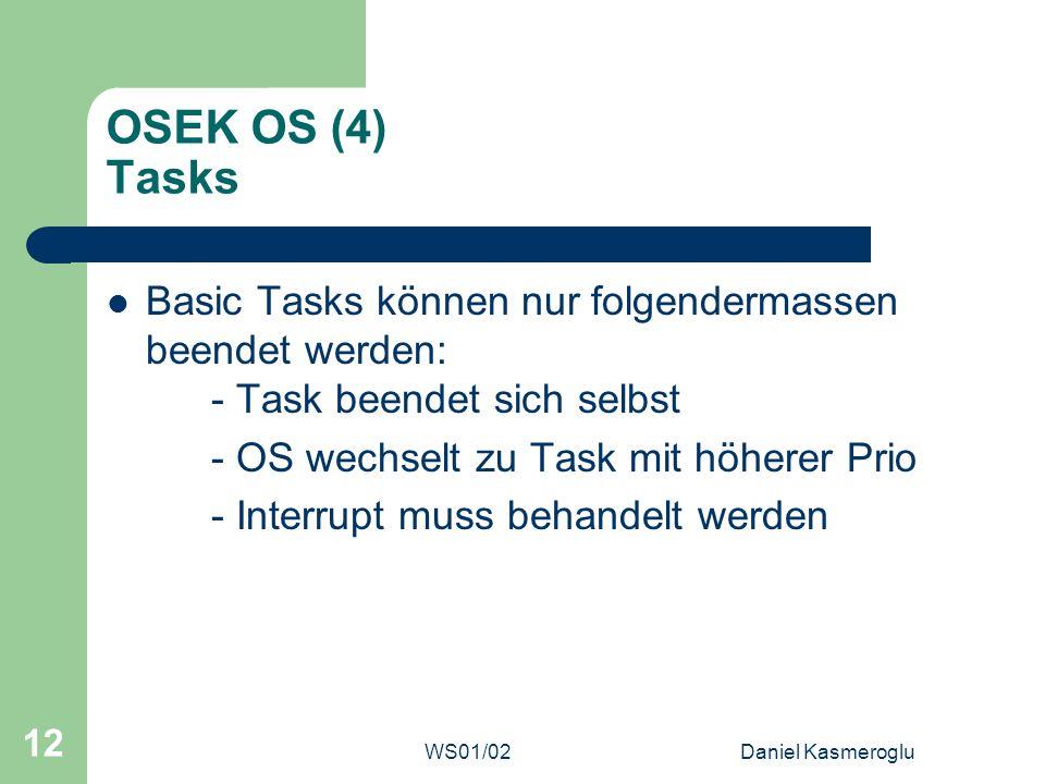 WS01/02Daniel Kasmeroglu 12 OSEK OS (4) Tasks Basic Tasks können nur folgendermassen beendet werden: - Task beendet sich selbst - OS wechselt zu Task