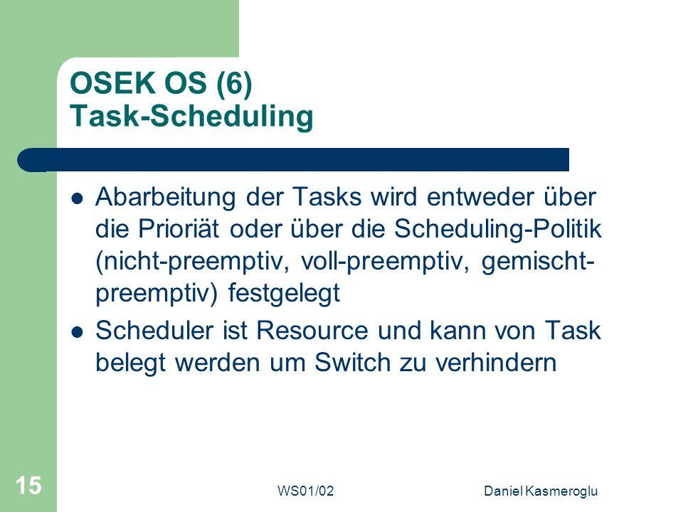 WS01/02Daniel Kasmeroglu 15 OSEK OS (6) Task-Scheduling Abarbeitung der Tasks wird entweder über die Prioriät oder über die Scheduling-Politik (nicht-