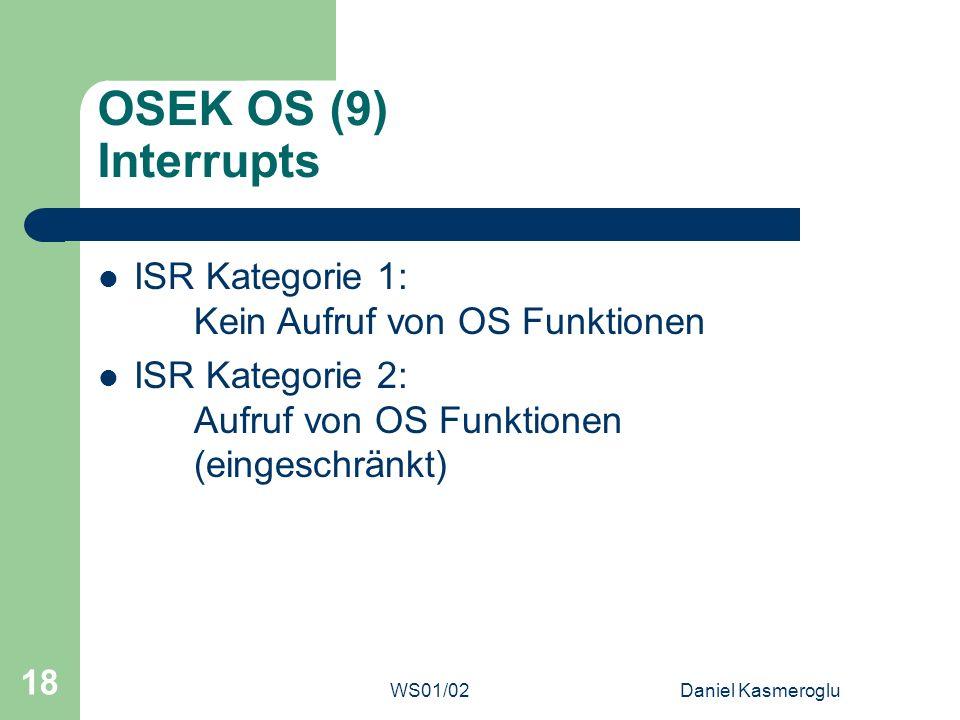 WS01/02Daniel Kasmeroglu 18 OSEK OS (9) Interrupts ISR Kategorie 1: Kein Aufruf von OS Funktionen ISR Kategorie 2: Aufruf von OS Funktionen (eingeschr