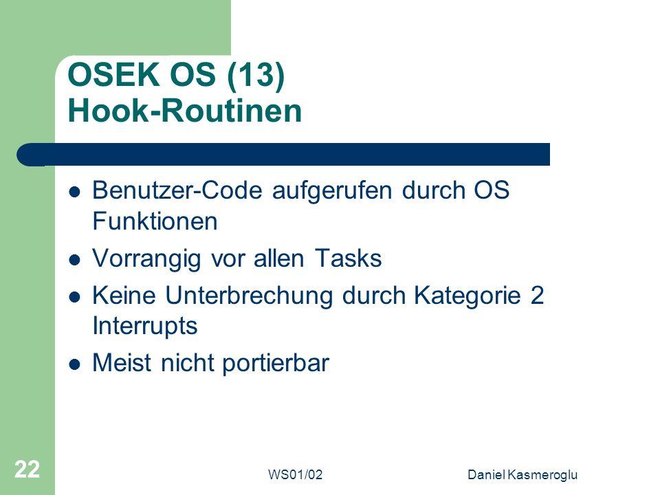 WS01/02Daniel Kasmeroglu 22 OSEK OS (13) Hook-Routinen Benutzer-Code aufgerufen durch OS Funktionen Vorrangig vor allen Tasks Keine Unterbrechung durc