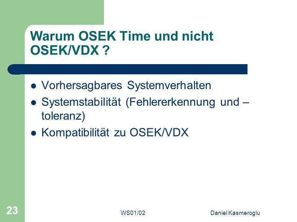 WS01/02Daniel Kasmeroglu 23 Warum OSEK Time und nicht OSEK/VDX ? Vorhersagbares Systemverhalten Systemstabilität (Fehlererkennung und – toleranz) Komp