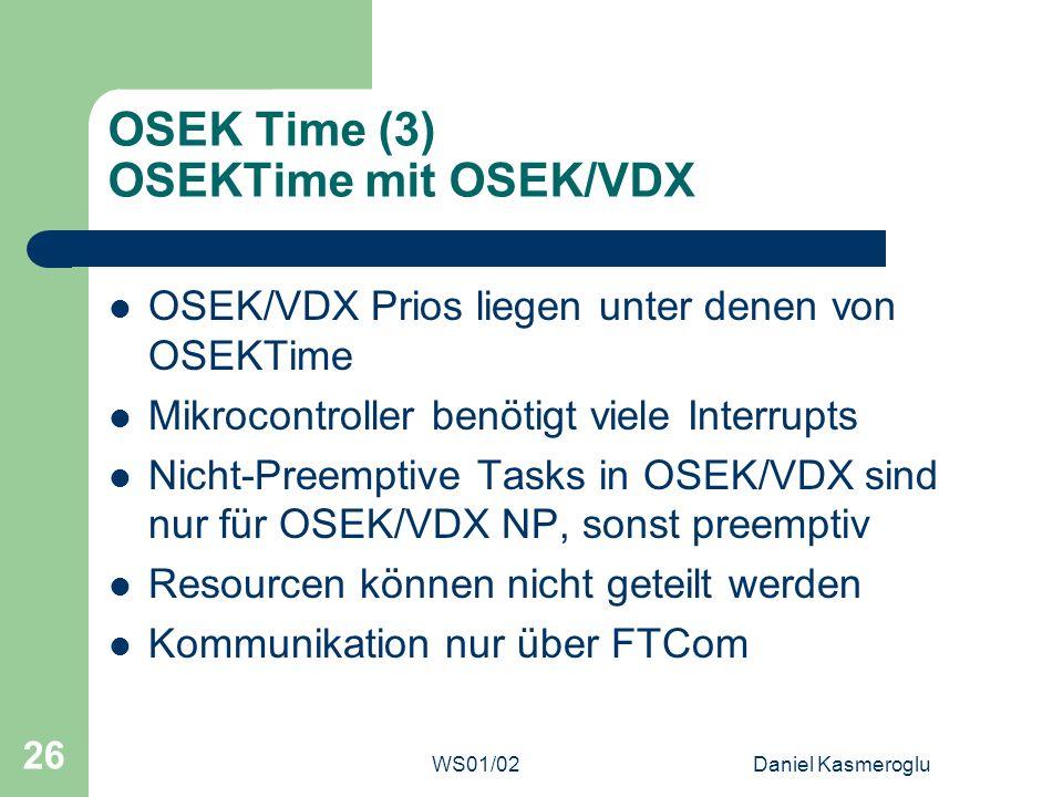 WS01/02Daniel Kasmeroglu 26 OSEK Time (3) OSEKTime mit OSEK/VDX OSEK/VDX Prios liegen unter denen von OSEKTime Mikrocontroller benötigt viele Interrup