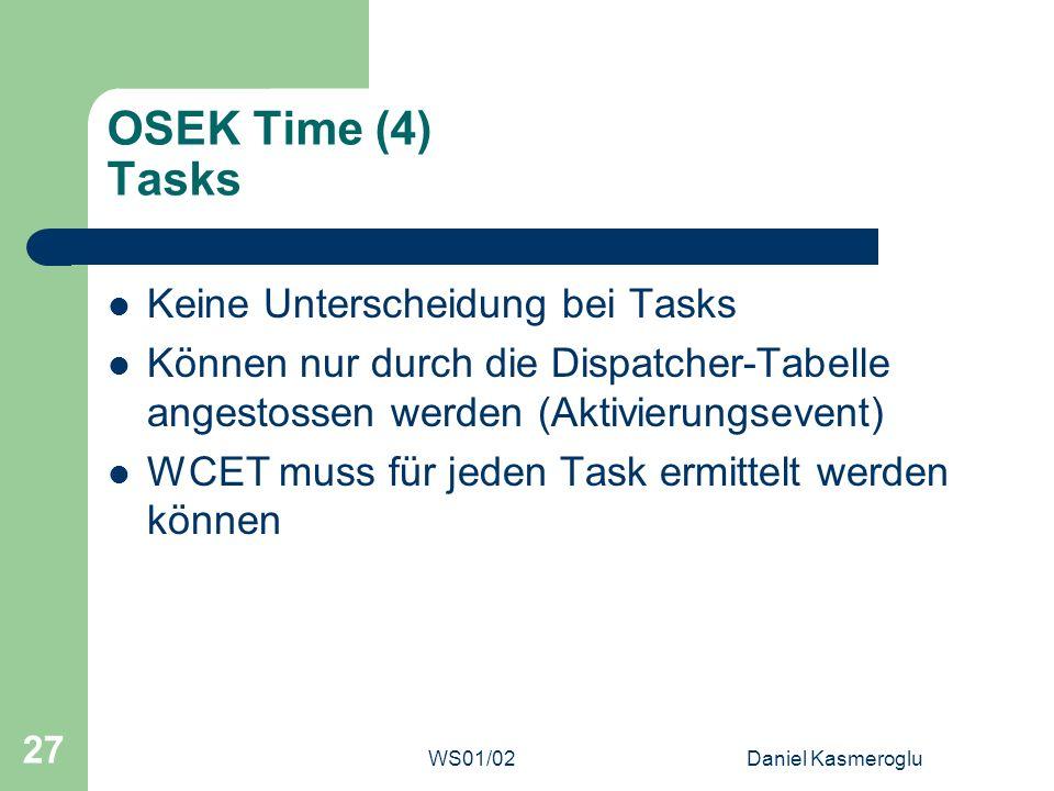 WS01/02Daniel Kasmeroglu 27 OSEK Time (4) Tasks Keine Unterscheidung bei Tasks Können nur durch die Dispatcher-Tabelle angestossen werden (Aktivierung