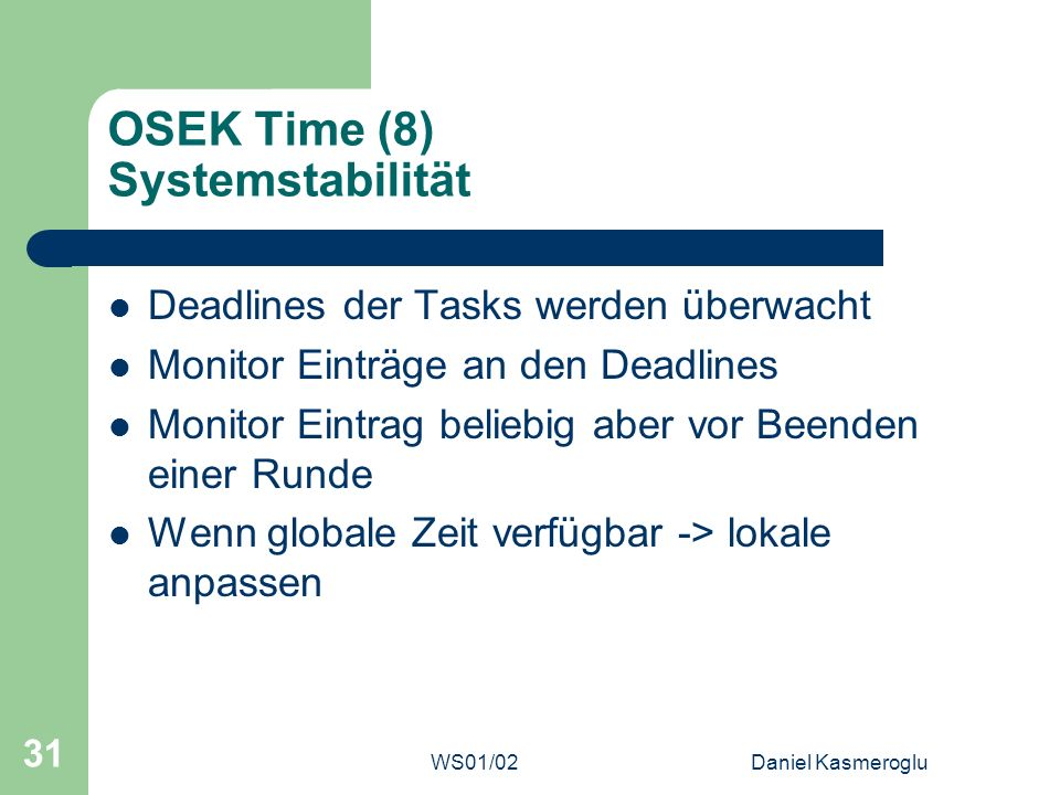 WS01/02Daniel Kasmeroglu 31 OSEK Time (8) Systemstabilität Deadlines der Tasks werden überwacht Monitor Einträge an den Deadlines Monitor Eintrag beli