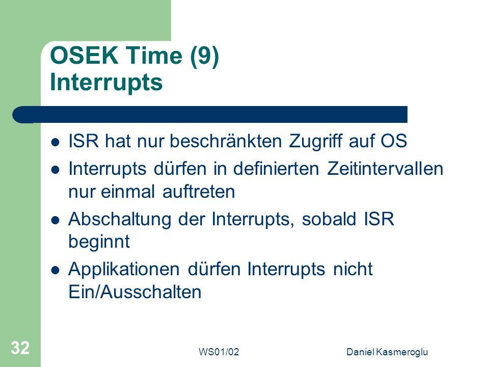 WS01/02Daniel Kasmeroglu 32 OSEK Time (9) Interrupts ISR hat nur beschränkten Zugriff auf OS Interrupts dürfen in definierten Zeitintervallen nur einm