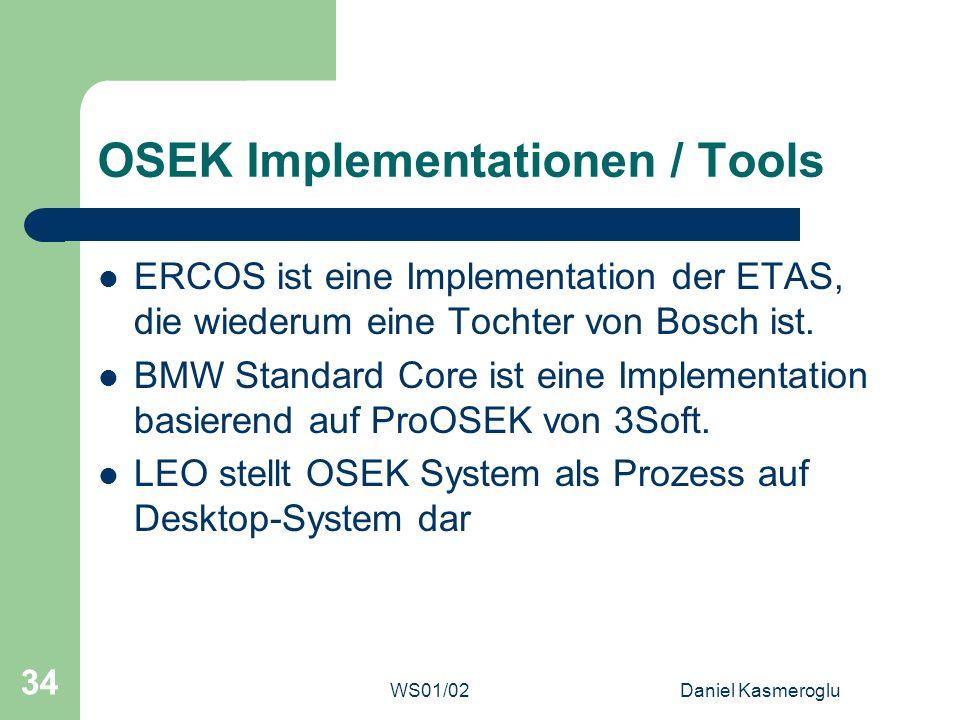 WS01/02Daniel Kasmeroglu 34 OSEK Implementationen / Tools ERCOS ist eine Implementation der ETAS, die wiederum eine Tochter von Bosch ist. BMW Standar