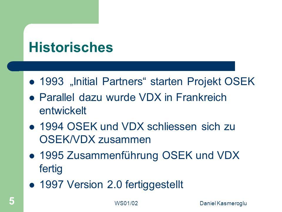 WS01/02Daniel Kasmeroglu 26 OSEK Time (3) OSEKTime mit OSEK/VDX OSEK/VDX Prios liegen unter denen von OSEKTime Mikrocontroller benötigt viele Interrupts Nicht-Preemptive Tasks in OSEK/VDX sind nur für OSEK/VDX NP, sonst preemptiv Resourcen können nicht geteilt werden Kommunikation nur über FTCom