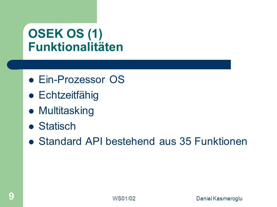 WS01/02Daniel Kasmeroglu 10 OSEK OS (2) Betriebsmittel Grundlegende Betriebsmittel sind Tasks, Events und Interrupts Ferner gibt es noch Alarme und Counter Steuerung über Standard API (Version 2.2 = 35 Funktionen)