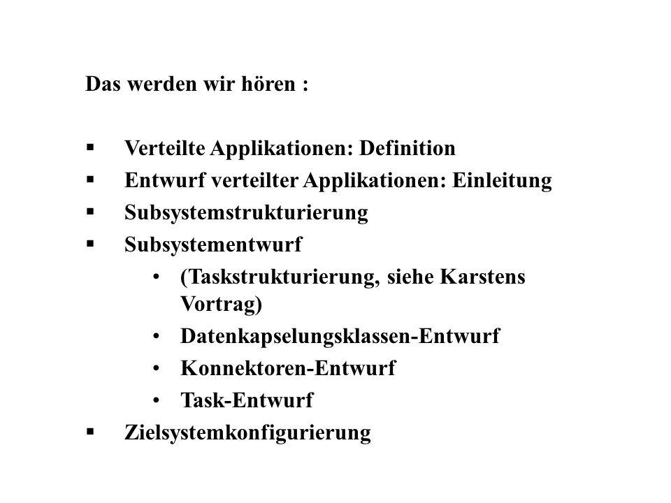 Das werden wir hören : Verteilte Applikationen: Definition Entwurf verteilter Applikationen: Einleitung Subsystemstrukturierung Subsystementwurf (Taskstrukturierung, siehe Karstens Vortrag) Datenkapselungsklassen-Entwurf Konnektoren-Entwurf Task-Entwurf Zielsystemkonfigurierung