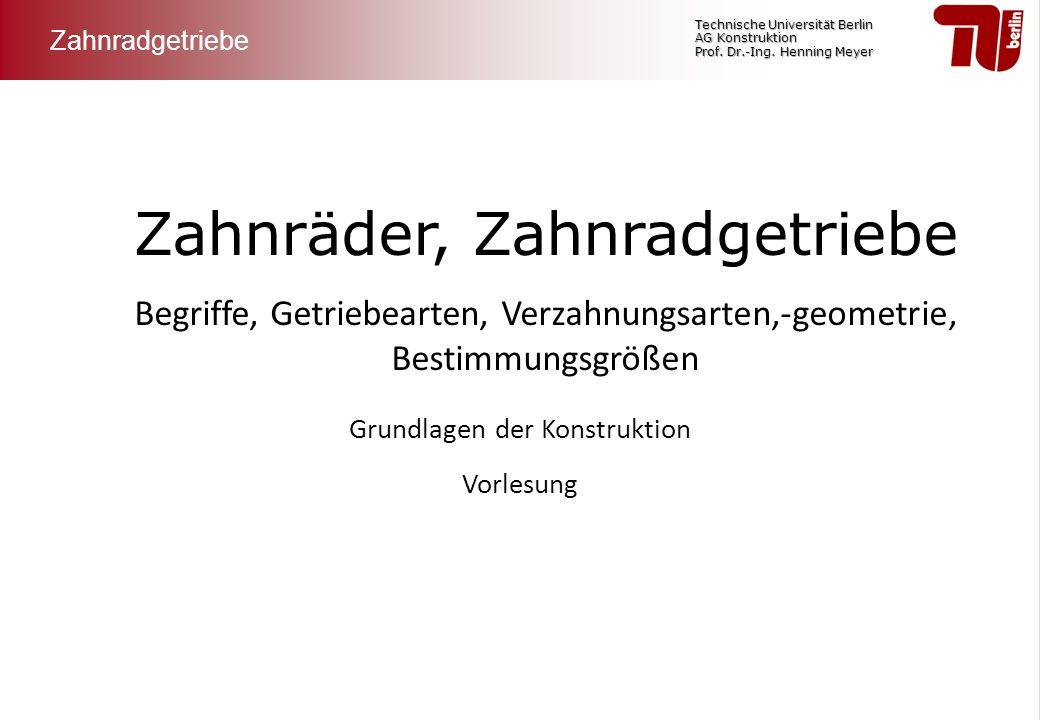 Technische Universität Berlin AG Konstruktion Prof. Dr.-Ing. Henning Meyer Zahnräder, Zahnradgetriebe Begriffe, Getriebearten, Verzahnungsarten,-geome