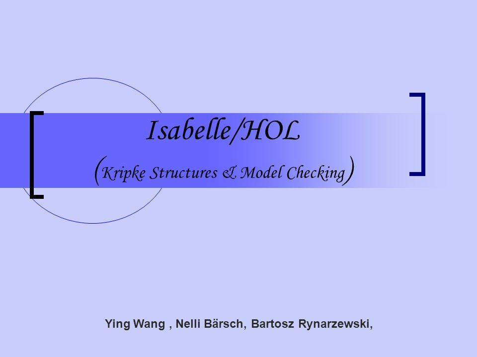 Isabelle/HOL ( Kripke Structures & Model Checking ) Ying Wang, Nelli Bärsch, Bartosz Rynarzewski,