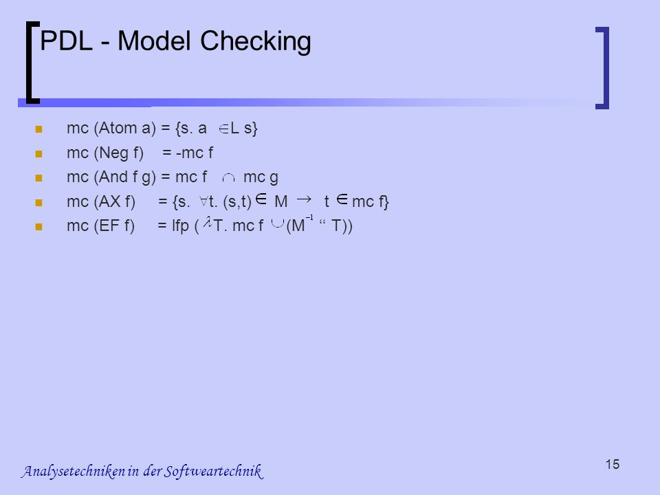 Analysetechniken in der Softweartechnik 15 PDL - Model Checking mc (Atom a) = {s.