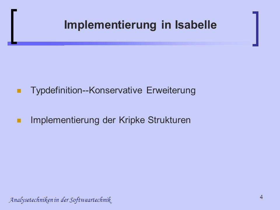 Analysetechniken in der Softweartechnik 4 Implementierung in Isabelle Typdefinition--Konservative Erweiterung Implementierung der Kripke Strukturen