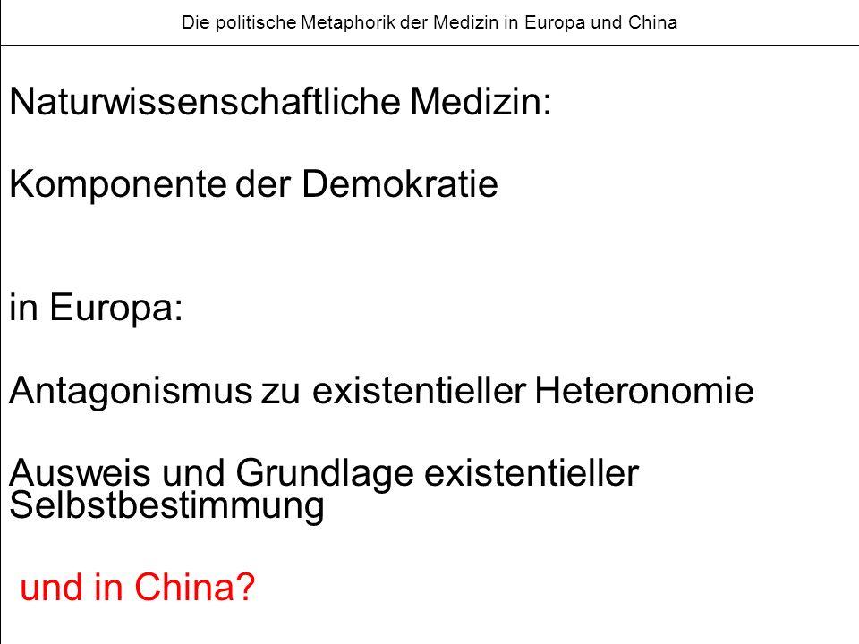 Die politische Metaphorik der Medizin in Europa und China Naturwissenschaftliche Medizin: Komponente der Demokratie in Europa: Antagonismus zu existentieller Heteronomie Ausweis und Grundlage existentieller Selbstbestimmung und in China